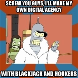 Blackjack and hookers bender - Screw you guys, I'll make my own digital agency with blackjack and hookers