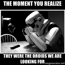 sad stormtrooper - The moment you realize  they were the droids we are looking for