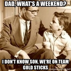 father son  - DAD, WHAT's a weekend? i don't know son, we're on team gold sticks