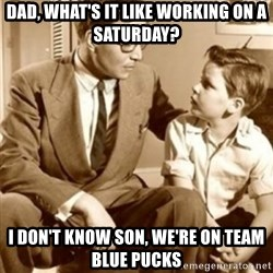 father son  - dad, what's it like working on a saturday? i don't know son, we're on team blue pucks