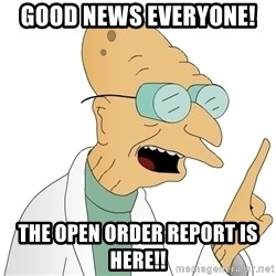 Good News Everyone - Good News Everyone!  The open order report is here!!