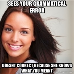 Good Girl Gina - sees your grammatical error doesnt correct because she knows what you meant
