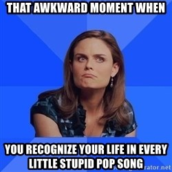 Socially Awkward Brennan - That awkward moment when you recognize your life in every little stupid pop song