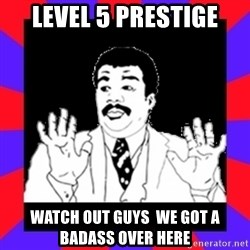 Watch Out Guys - Level 5 prestige Watch Out Guys  we got a badass over here