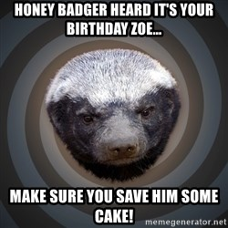 Fearless Honeybadger - HONEY BADGER HEARD IT'S YOUR BIRTHDAY ZOE... MAKE SURE YOU SAVE HIM SOME CAKE!