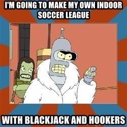 Blackjack and hookers bender - I'm going to make my own indoor soccer league with blackjack and hookers