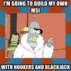 Blackjack and hookers bender - I'm Going To Build My Own MSI With Hookers and Blackjack