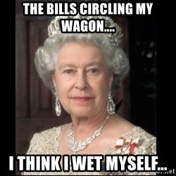 Queen of England - The Bills Circling my wagon.... i think I wet myself...