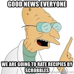 Good News Everyone - good news everyone we are going to rate recipies by scrobbles
