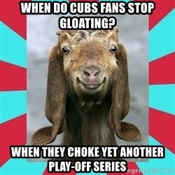 Gloating Goat - When do Cubs Fans stop Gloating? When they choke yet another Play-off series