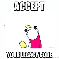 sad do all the things - ACCEPT your legacy code