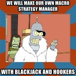 Blackjack and hookers bender - we will make our own macro strategy manager with blackjack and hookers