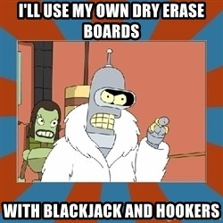 Blackjack and hookers bender - I'll use my own dry erase boards with blackjack and hookers