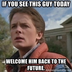 martymcfly - IF YOU SEE THIS GUY TODAY WELCOME HIM BACK TO THE FUTURE.
