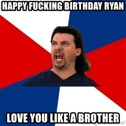 kenny powers - HAPPY FUCKING BIRTHDAY RYAN LOVE YOU LIKE A BROTHER