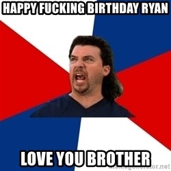 kenny powers - HAPPY FUCKING BIRTHDAY RYAN LOVE YOU BROTHER
