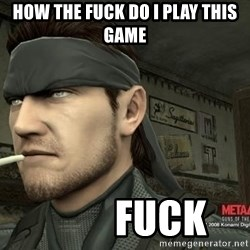 Solid Snake - how the fuck do i play this game          fuck