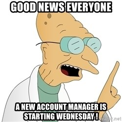 Good News Everyone - Good news everyone  A new account manager is starting Wednesday !