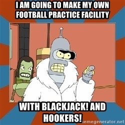 Blackjack and hookers bender - I AM going to make my own football practice facility With blackjack! and Hookers!