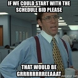 that would be great guy - if we could start with the schedule bid please that would be grrrrrrrreeaaat
