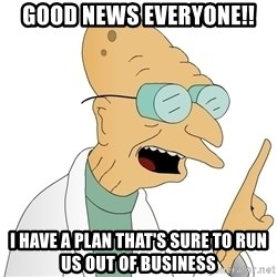 Good News Everyone - Good news everyone!! I have a plan that's sure to run us out of business