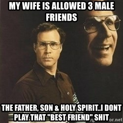 "will ferrell - my wife is allowed 3 male friends the father, son & holy spirit..I dont play that ""best friend"" shit"