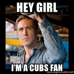 Confused Ryan Gosling - Hey Girl I'm A Cubs Fan