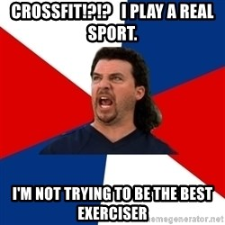 kenny powers - CrossFit!?!?   I play a real sport. I'm not trying to be the best exerciser