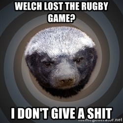 Fearless Honeybadger - Welch lost the rugby game?  I don't give a shit