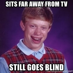 Bad Luck Brian - Sits far away from tv still goes blind
