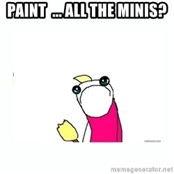 sad do all the things - paint  ... all the minis?