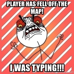 iHate - player has fell off the map! i was typing!!!