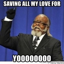 The tolerance is to damn high! - saving all my love for yoooooooo