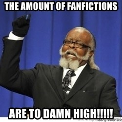 The tolerance is to damn high! - the amount of fanfictions ARE to damn high!!!!!
