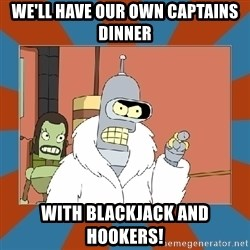 Blackjack and hookers bender - we'll have our own captains dinner with blackjack and hookers!
