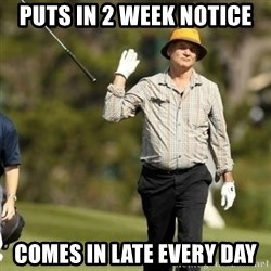 Fuck It Bill Murray - puts in 2 week notice comes in late every day
