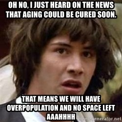 Conspiracy Guy - oh no, i just heard on the news that aging could be cured soon. that means we will have overpopulation and no space left aaahhhh