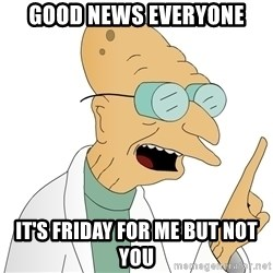 Good News Everyone - Good news everyone it's friday for me but not you