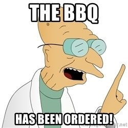 Good News Everyone - THE BBQ HAS BEEN ORDERED!