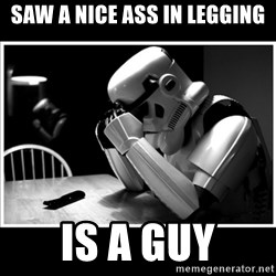 sad stormtrooper - saw a nice ass in legging is a guy