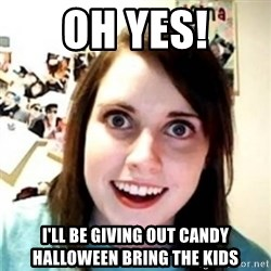 OAG - Oh yes! I'll be giving out candy halloween bring the kids