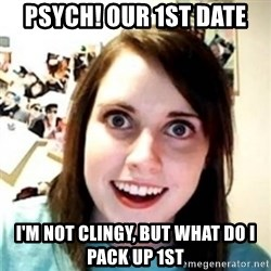 OAG - psych! Our 1st date I'm not clingy, but what do i pack up 1st