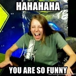 Unfunny/Uninformed Podcast Girl - HAHAHAHA you are so funny