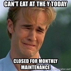 Crying Dawson - can't eat at the y today closed for monthly maintenance