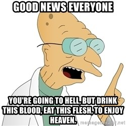 Good News Everyone - Good News everyone you're going to hell, but drink this blood, eat this flesh, to enjoy heaven.