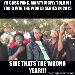 SIKED - Yo Cubs fans. Marty McFly told me you'd win the World Series in 2015 SIKE THATS THE WRONG YEAR!!!