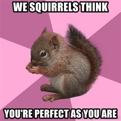 Shipper Squirrel - WE SQUIRRELS THINK YOU're perfect as you are