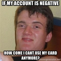Really Stoned Guy - If my account is negative how come i cant use my card anymore?