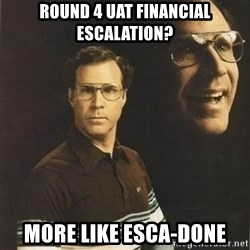 will ferrell - Round 4 UAT Financial Escalation? More like Esca-Done