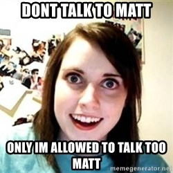 Overprotective Girlfriend - Dont talk to matt only im allowed to talk too matt